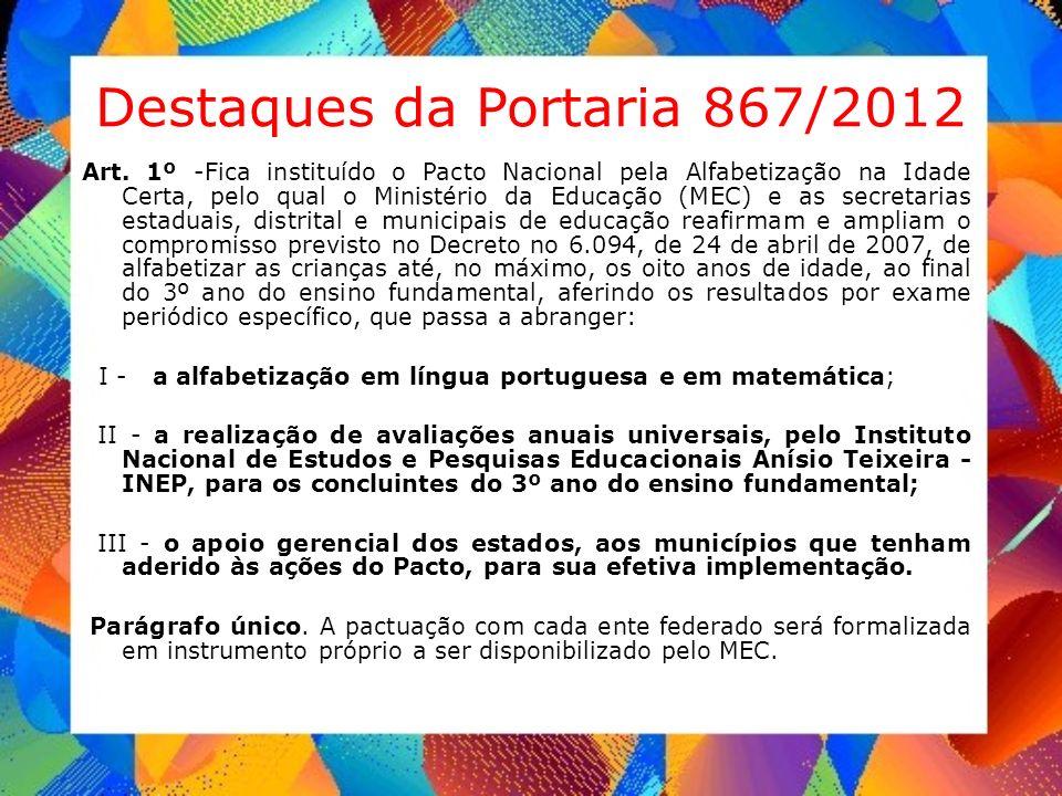 Destaques da Portaria 867/2012 Art. 1º -Fica instituído o Pacto Nacional pela Alfabetização na Idade Certa, pelo qual o Ministério da Educação (MEC) e