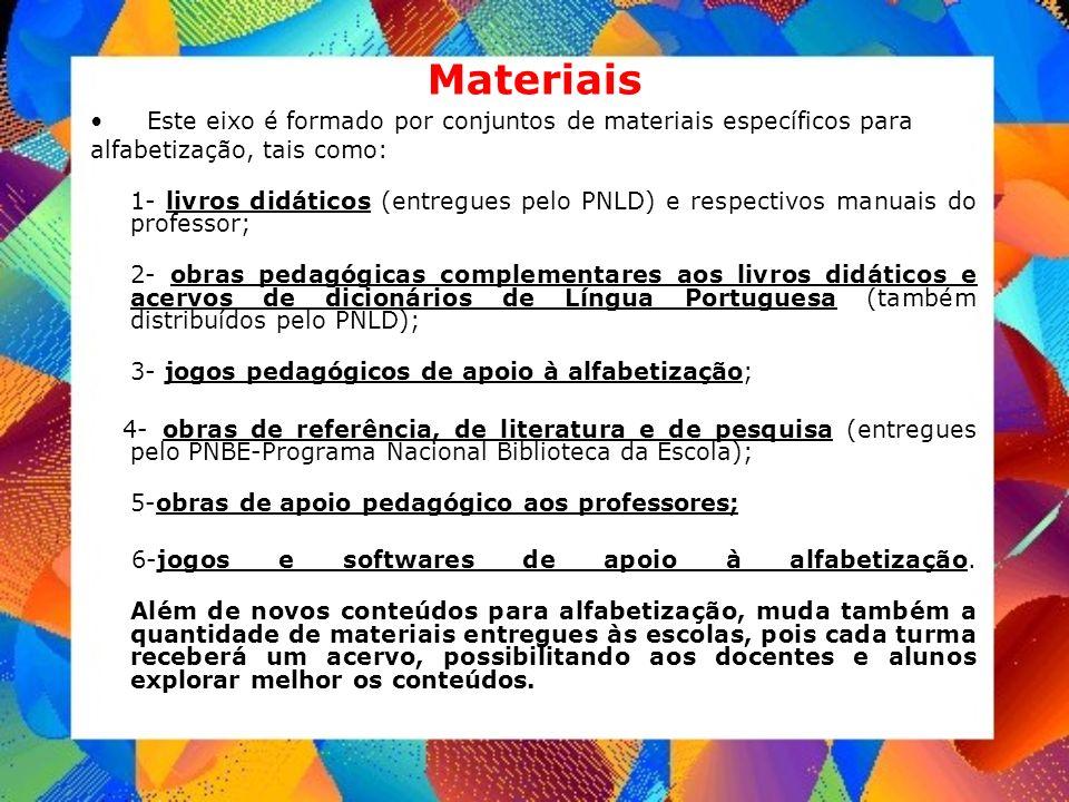 Materiais Este eixo é formado por conjuntos de materiais específicos para alfabetização, tais como: 1- livros didáticos (entregues pelo PNLD) e respec