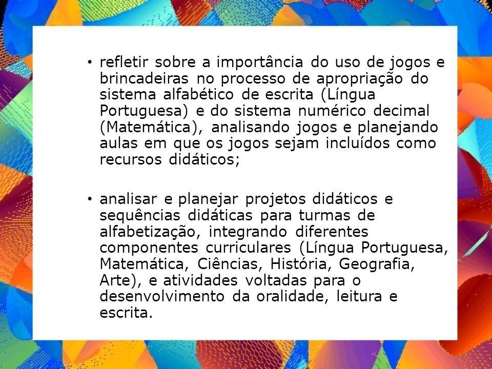 refletir sobre a importância do uso de jogos e brincadeiras no processo de apropriação do sistema alfabético de escrita (Língua Portuguesa) e do siste