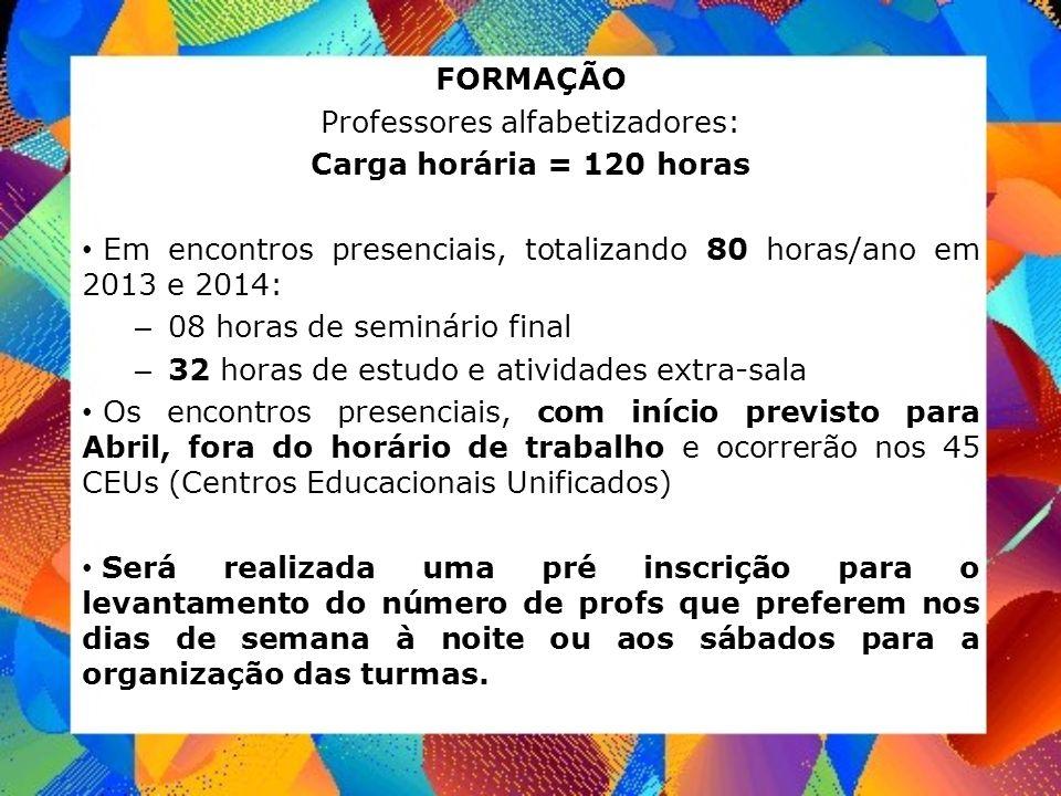 FORMAÇÃO Professores alfabetizadores: Carga horária = 120 horas Em encontros presenciais, totalizando 80 horas/ano em 2013 e 2014: – 08 horas de semin