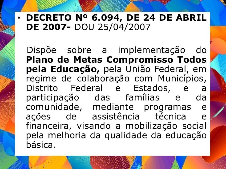 DECRETO Nº 6.094, DE 24 DE ABRIL DE 2007- DOU 25/04/2007 Dispõe sobre a implementação do Plano de Metas Compromisso Todos pela Educação, pela União Fe