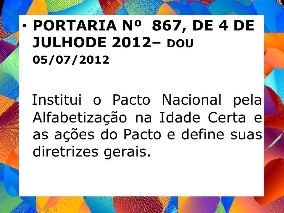 PORTARIA Nº 867, DE 4 DE JULHODE 2012– DOU 05/07/2012 Institui o Pacto Nacional pela Alfabetização na Idade Certa e as ações do Pacto e define suas di