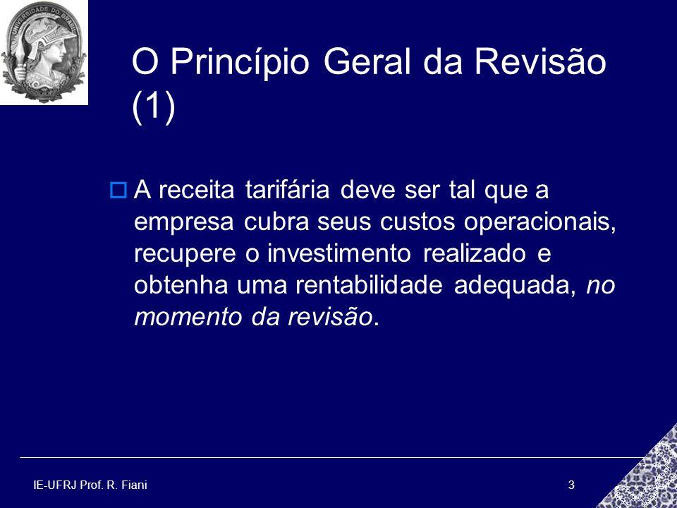IE-UFRJ Prof. R. Fiani3 O Princípio Geral da Revisão (1) A receita tarifária deve ser tal que a empresa cubra seus custos operacionais, recupere o inv