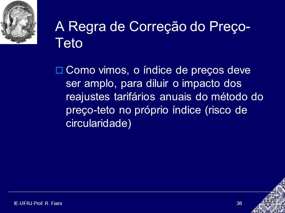 IE-UFRJ Prof. R. Fiani38 A Regra de Correção do Preço- Teto Como vimos, o índice de preços deve ser amplo, para diluir o impacto dos reajustes tarifár
