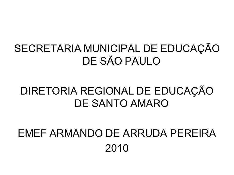 SECRETARIA MUNICIPAL DE EDUCAÇÃO DE SÃO PAULO DIRETORIA REGIONAL DE EDUCAÇÃO DE SANTO AMARO EMEF ARMANDO DE ARRUDA PEREIRA 2010