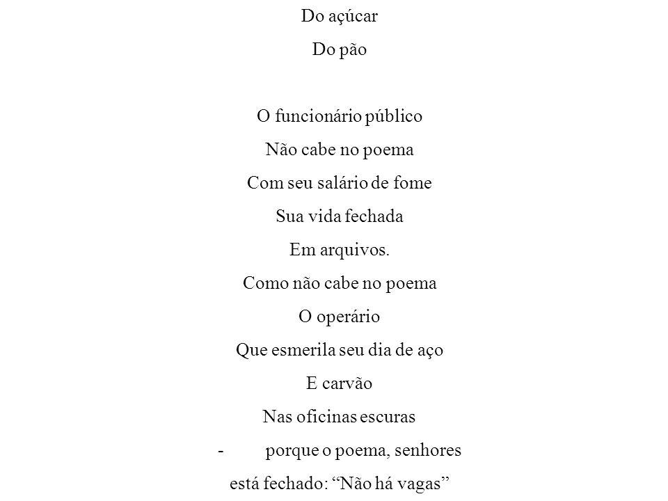 Do açúcar Do pão O funcionário público Não cabe no poema Com seu salário de fome Sua vida fechada Em arquivos.