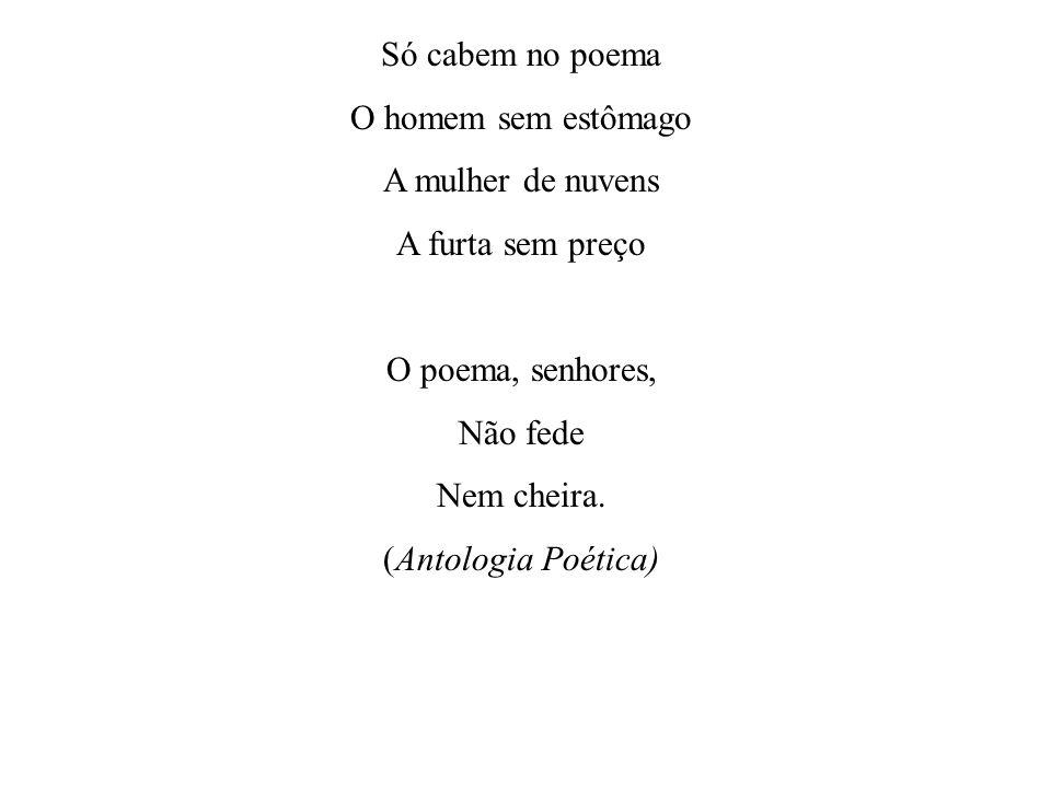 Só cabem no poema O homem sem estômago A mulher de nuvens A furta sem preço O poema, senhores, Não fede Nem cheira.