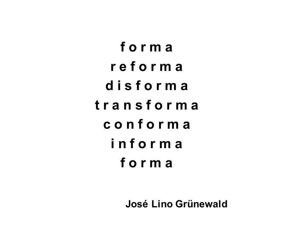 f o r m a r e f o r m a d i s f o r m a t r a n s f o r m a c o n f o r m a i n f o r m a f o r m a José Lino Grünewald