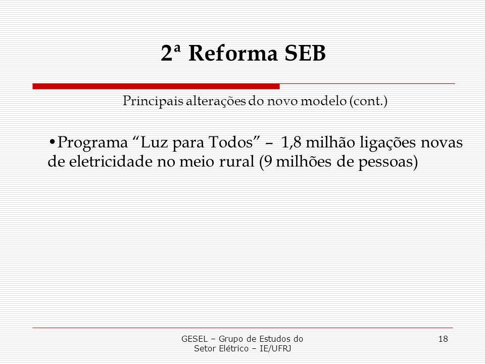 GESEL – Grupo de Estudos do Setor Elétrico – IE/UFRJ 18 2ª Reforma SEB Principais alterações do novo modelo (cont.) Programa Luz para Todos – 1,8 milh