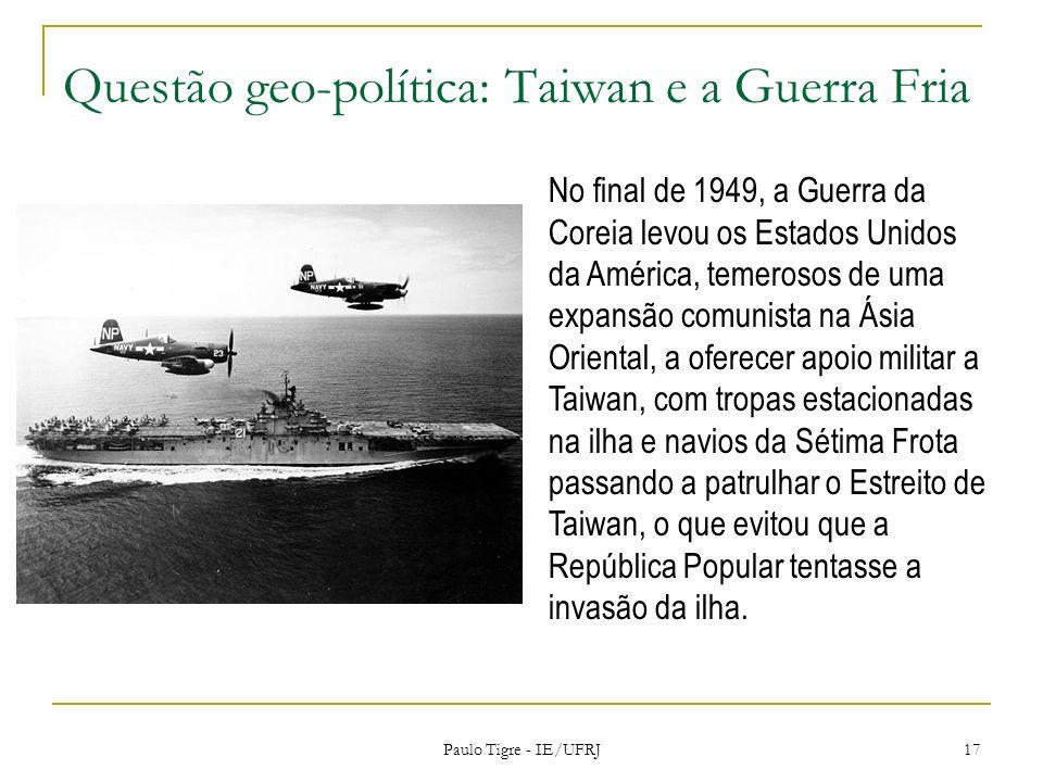 Questão geo-política: Taiwan e a Guerra Fria Paulo Tigre - IE/UFRJ 17 No final de 1949, a Guerra da Coreia levou os Estados Unidos da América, temeros