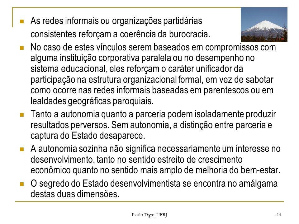 Paulo Tigre, UFRJ 44 As redes informais ou organizações partidárias consistentes reforçam a coerência da burocracia. No caso de estes vínculos serem b