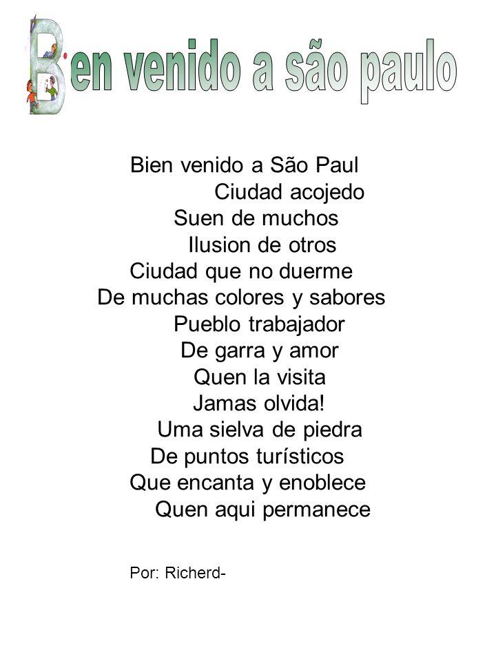 Bien venido a São Paul Ciudad acojedo Suen de muchos Ilusion de otros Ciudad que no duerme De muchas colores y sabores Pueblo trabajador De garra y amor Quen la visita Jamas olvida.