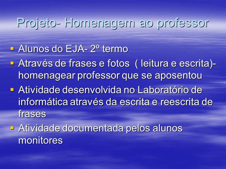 Projeto- Homenagem ao professor Alunos do EJA- 2º termo Alunos do EJA- 2º termo Através de frases e fotos ( leitura e escrita)- homenagear professor q