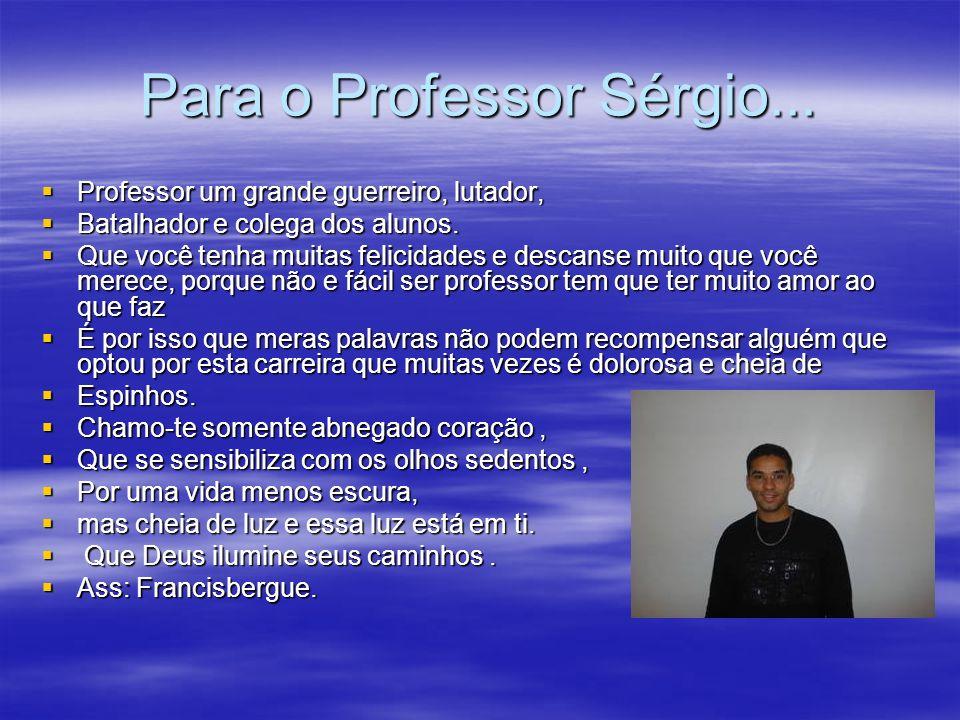 Para o Professor Sérgio... Professor um grande guerreiro, lutador, Professor um grande guerreiro, lutador, Batalhador e colega dos alunos. Batalhador