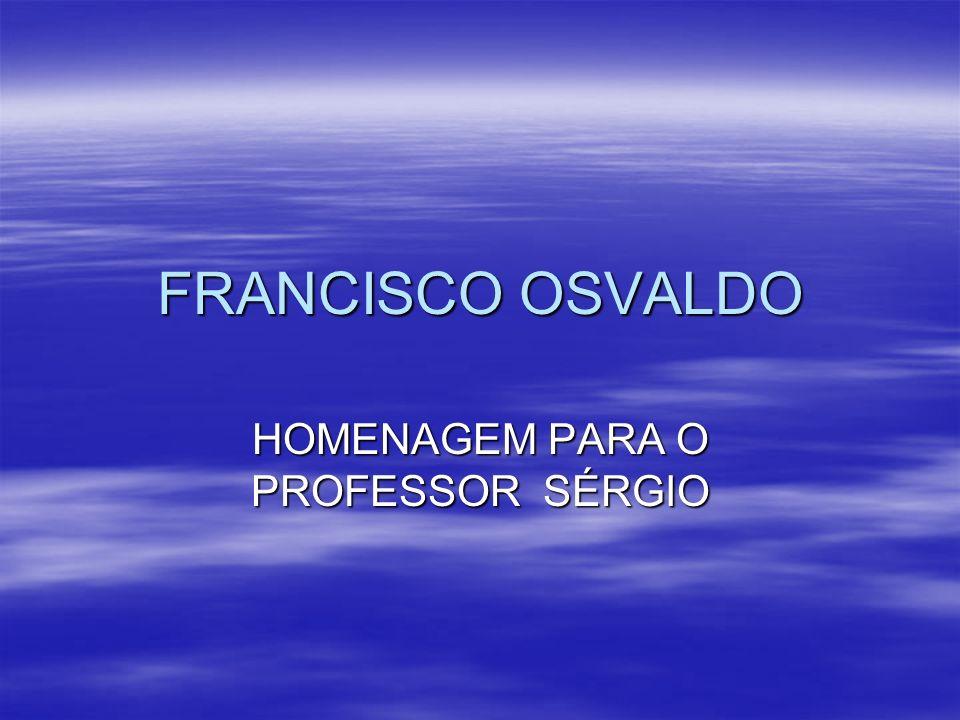 FRANCISCO OSVALDO HOMENAGEM PARA O PROFESSOR SÉRGIO