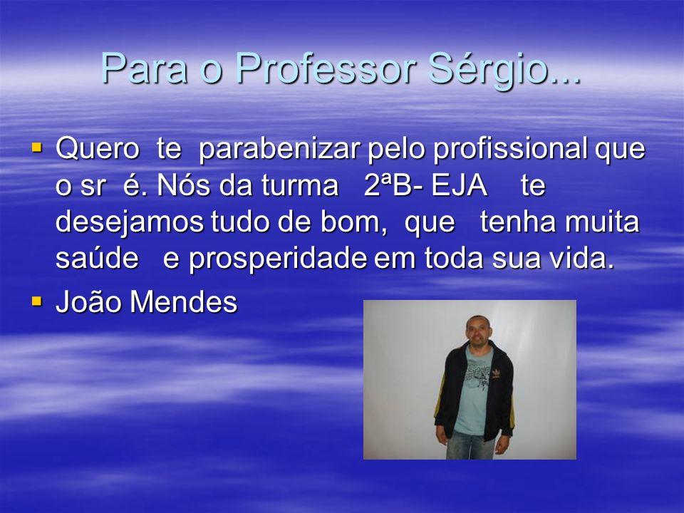 Para o Professor Sérgio... Quero te parabenizar pelo profissional que o sr é. Nós da turma 2ªB- EJA te desejamos tudo de bom, que tenha muita saúde e