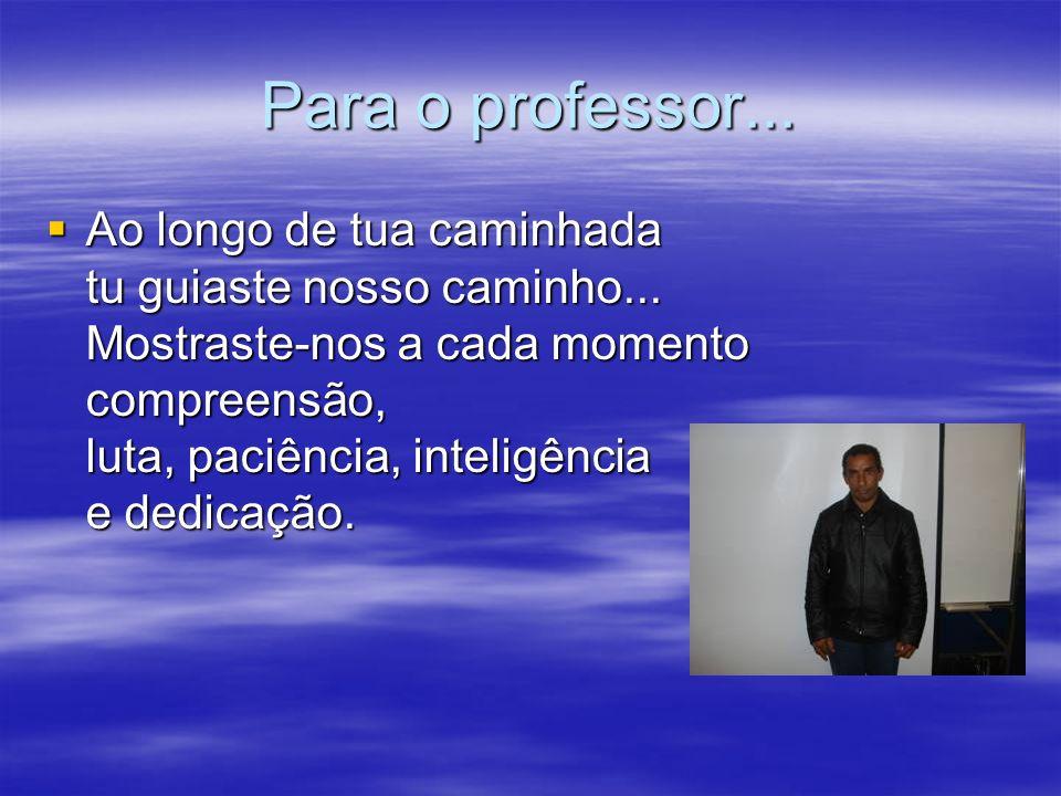 Para o professor... Ao longo de tua caminhada tu guiaste nosso caminho... Mostraste-nos a cada momento compreensão, luta, paciência, inteligência e de