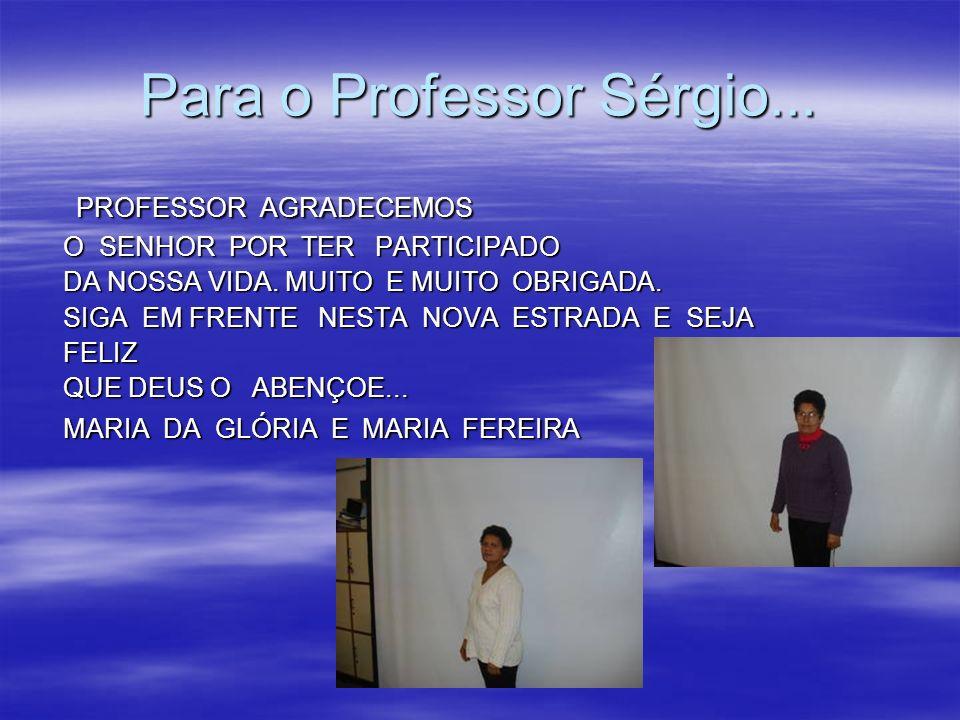 Para o Professor Sérgio... PROFESSOR AGRADECEMOS PROFESSOR AGRADECEMOS O SENHOR POR TER PARTICIPADO O SENHOR POR TER PARTICIPADO DA NOSSA VIDA. MUITO