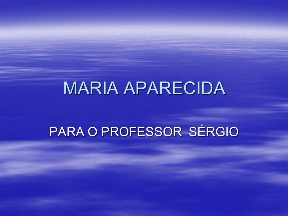 MARIA APARECIDA PARA O PROFESSOR SÉRGIO