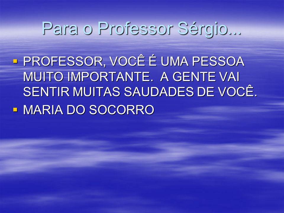 Para o Professor Sérgio... PROFESSOR, VOCÊ É UMA PESSOA MUITO IMPORTANTE. A GENTE VAI SENTIR MUITAS SAUDADES DE VOCÊ. PROFESSOR, VOCÊ É UMA PESSOA MUI