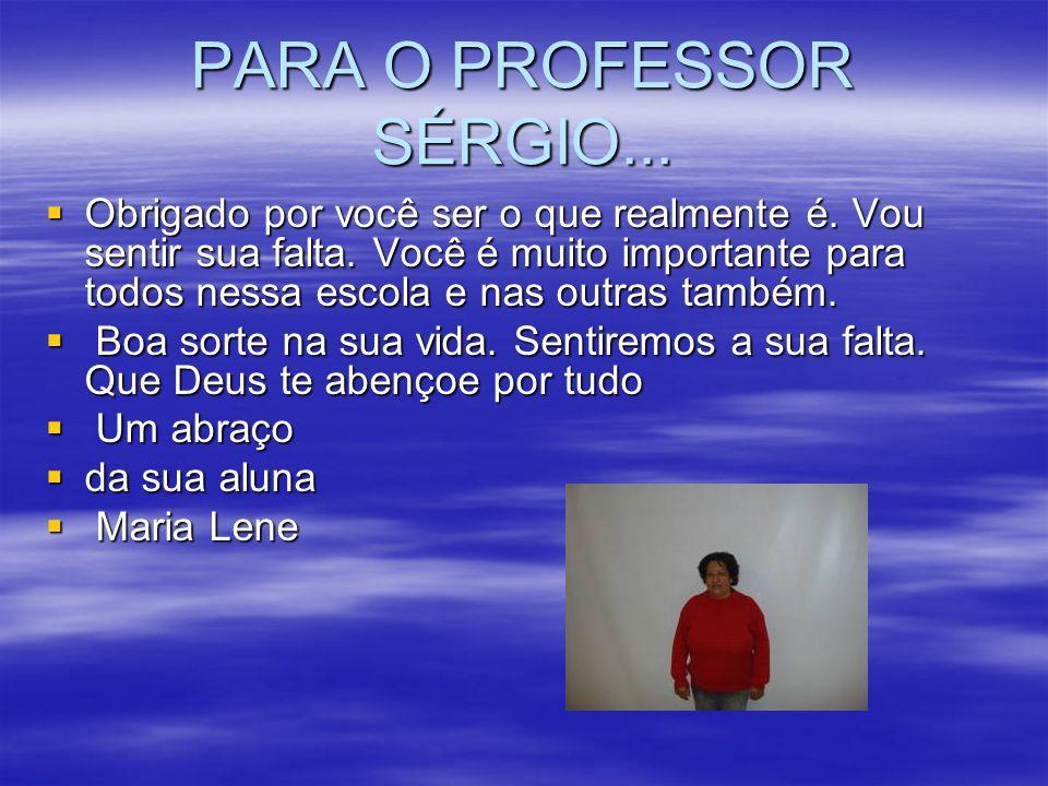 PARA O PROFESSOR SÉRGIO... Obrigado por você ser o que realmente é. Vou sentir sua falta. Você é muito importante para todos nessa escola e nas outras