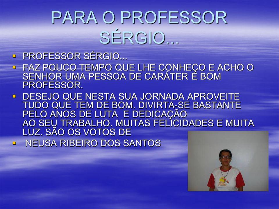 PARA O PROFESSOR SÉRGIO... PROFESSOR SÉRGIO... PROFESSOR SÉRGIO... FAZ POUCO TEMPO QUE LHE CONHEÇO E ACHO O SENHOR UMA PESSOA DE CARÁTER E BOM PROFESS