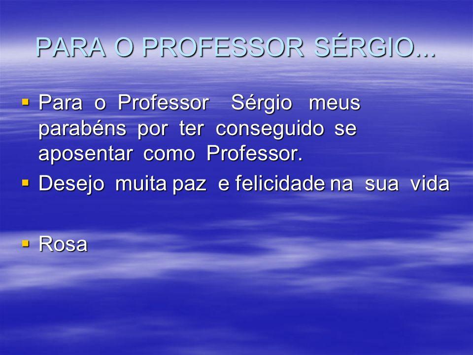 PARA O PROFESSOR SÉRGIO... Para o Professor Sérgio meus parabéns por ter conseguido se aposentar como Professor. Para o Professor Sérgio meus parabéns