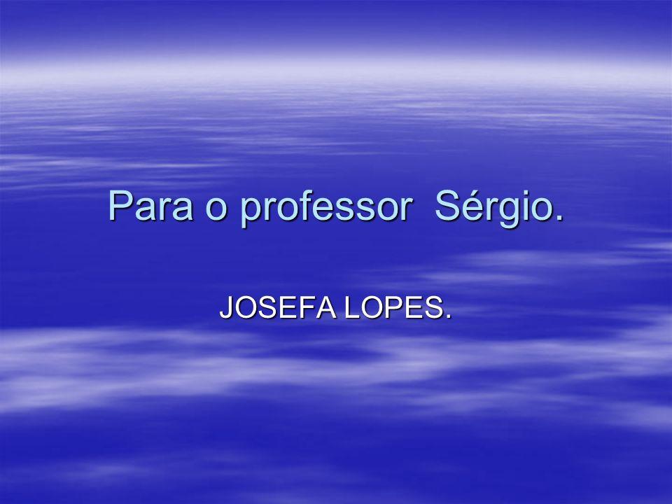 Para o professor Sérgio. JOSEFA LOPES.