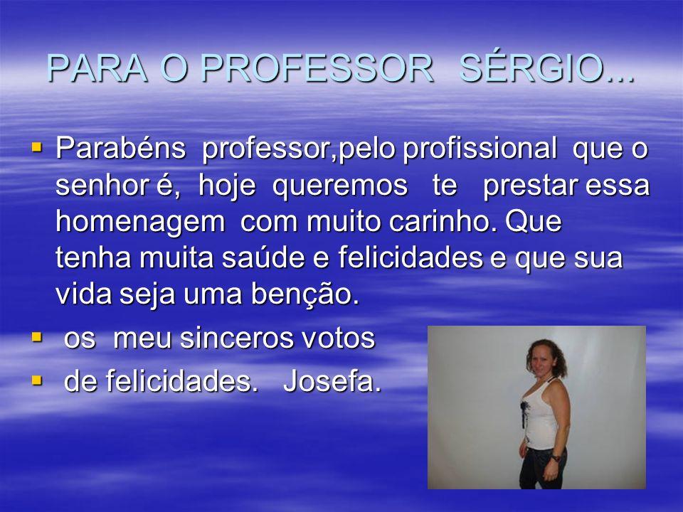 PARA O PROFESSOR SÉRGIO... Parabéns professor,pelo profissional que o senhor é, hoje queremos te prestar essa homenagem com muito carinho. Que tenha m