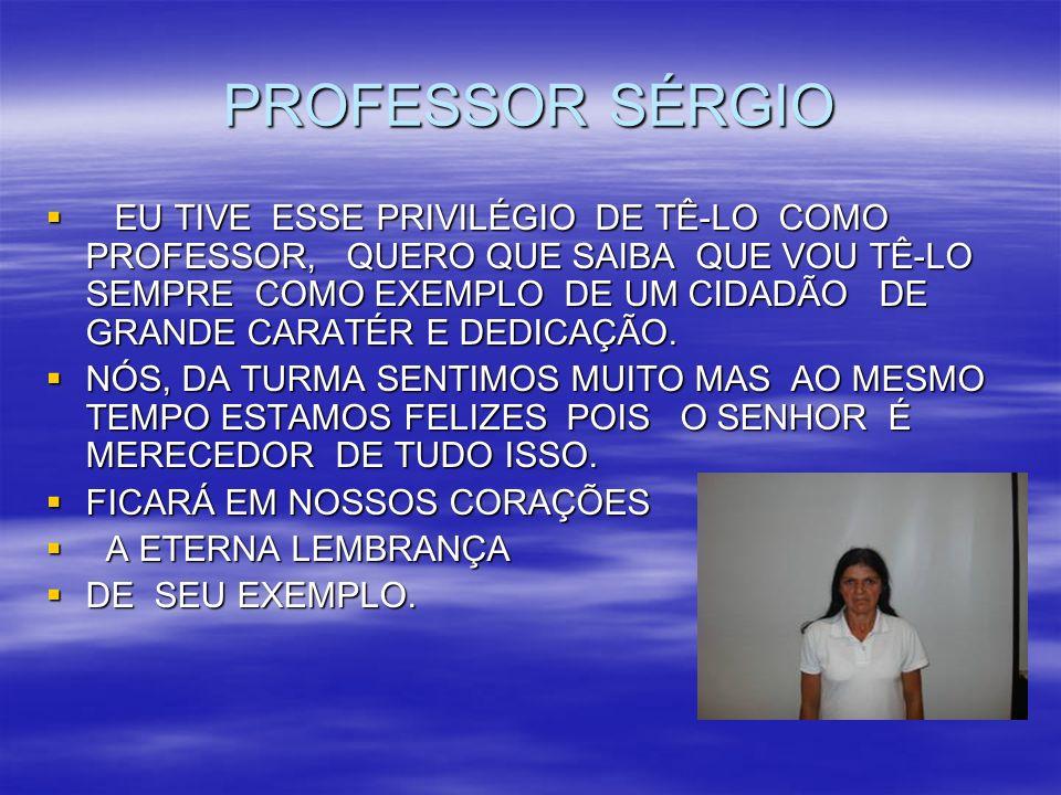 PROFESSOR SÉRGIO EU TIVE ESSE PRIVILÉGIO DE TÊ-LO COMO PROFESSOR, QUERO QUE SAIBA QUE VOU TÊ-LO SEMPRE COMO EXEMPLO DE UM CIDADÃO DE GRANDE CARATÉR E