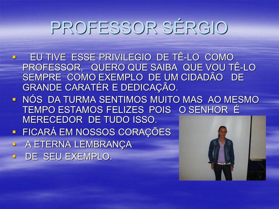 PROFESSOR SÉRGIO EU TIVE ESSE PRIVILEGIO DE TÊ-LO COMO PROFESSOR, QUERO QUE SAIBA QUE VOU TÊ-LO SEMPRE COMO EXEMPLO DE UM CIDADÃO DE GRANDE CARATÉR E