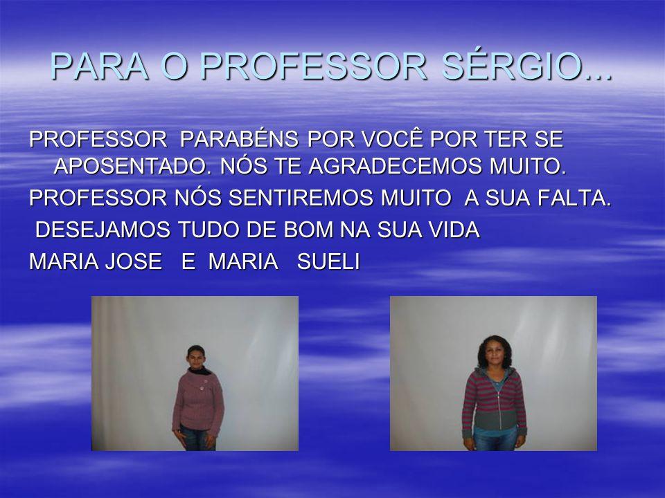 PARA O PROFESSOR SÉRGIO... PROFESSOR PARABÉNS POR VOCÊ POR TER SE APOSENTADO. NÓS TE AGRADECEMOS MUITO. PROFESSOR NÓS SENTIREMOS MUITO A SUA FALTA. DE