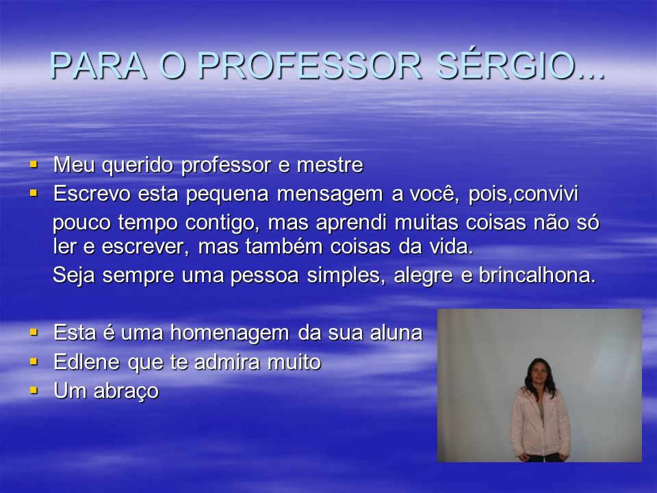 PARA O PROFESSOR SÉRGIO... Meu querido professor e mestre Meu querido professor e mestre Escrevo esta pequena mensagem a você, pois,convivi Escrevo es