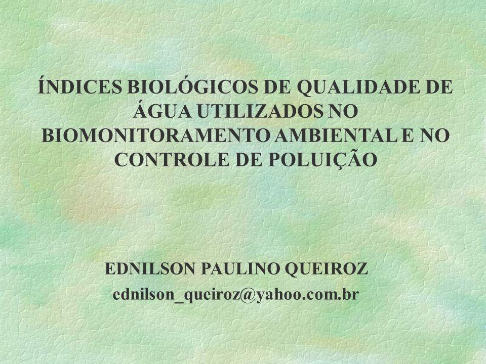 ÍNDICES BIOLÓGICOS DE QUALIDADE DE ÁGUA UTILIZADOS NO BIOMONITORAMENTO AMBIENTAL E NO CONTROLE DE POLUIÇÃO EDNILSON PAULINO QUEIROZ ednilson_queiroz@y