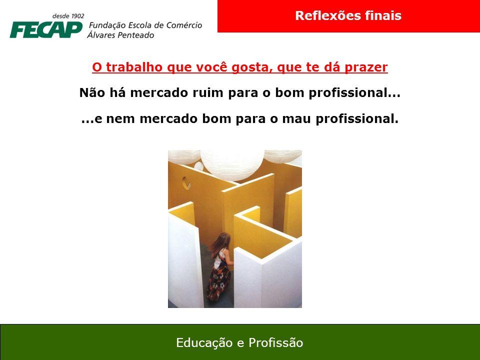 29 Educação e Profissão Reflexões finais O trabalho que você gosta, que te dá prazer Não há mercado ruim para o bom profissional......e nem mercado bo