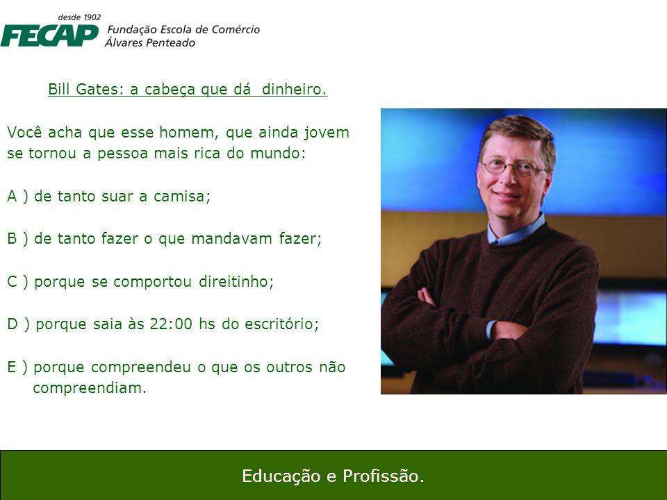 9 Bill Gates: a cabeça que dá dinheiro. Você acha que esse homem, que ainda jovem se tornou a pessoa mais rica do mundo: A ) de tanto suar a camisa; B