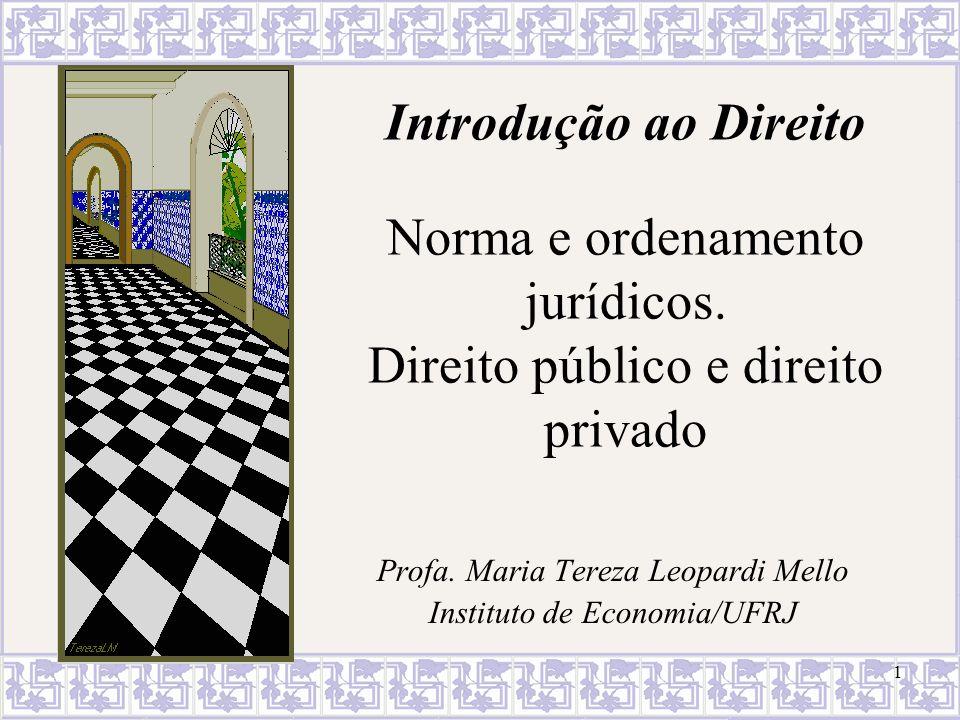 1 Introdução ao Direito Norma e ordenamento jurídicos. Direito público e direito privado Profa. Maria Tereza Leopardi Mello Instituto de Economia/UFRJ