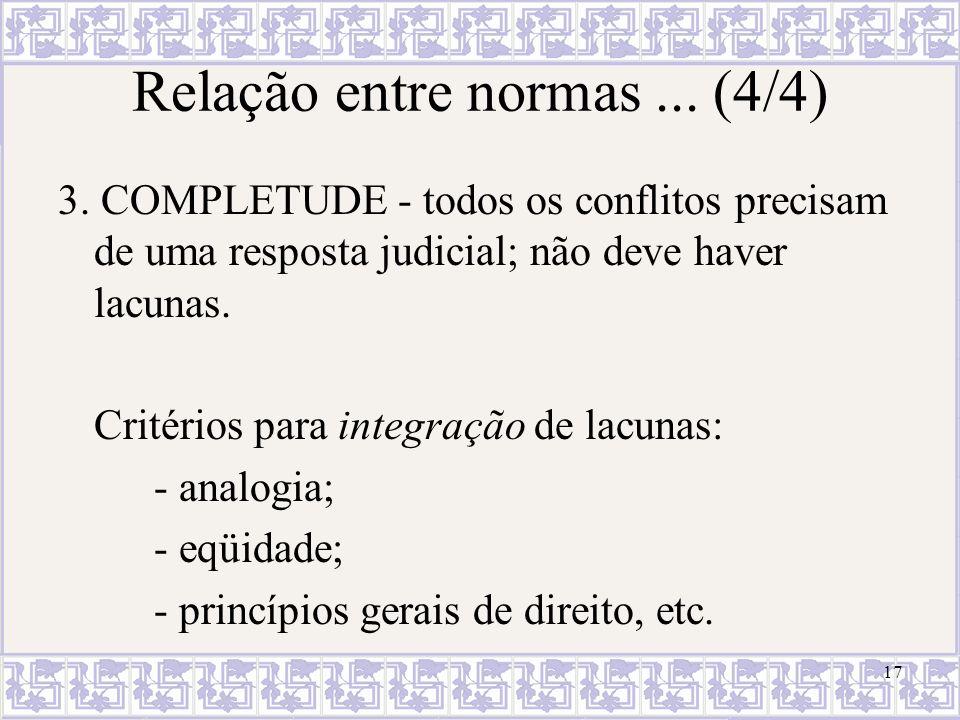 17 Relação entre normas... (4/4) 3. COMPLETUDE - todos os conflitos precisam de uma resposta judicial; não deve haver lacunas. Critérios para integraç