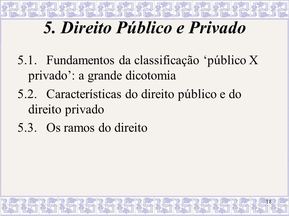 18 5. Direito Público e Privado 5.1.Fundamentos da classificação público X privado: a grande dicotomia 5.2.Características do direito público e do dir