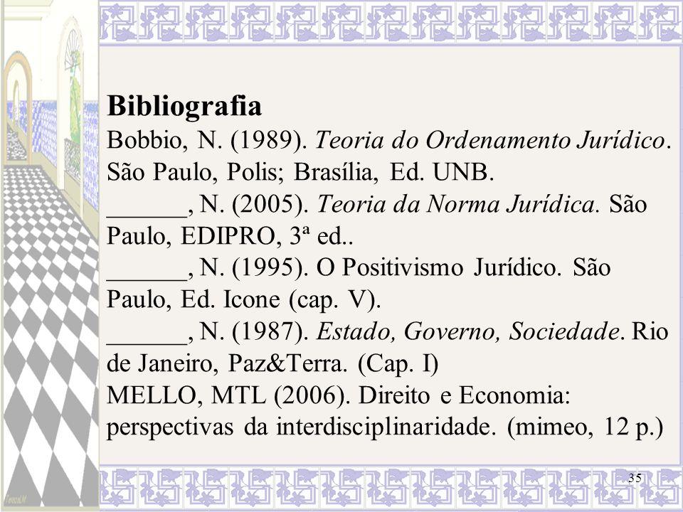 35 Bibliografia Bobbio, N. (1989). Teoria do Ordenamento Jurídico. São Paulo, Polis; Brasília, Ed. UNB. ______, N. (2005). Teoria da Norma Jurídica. S