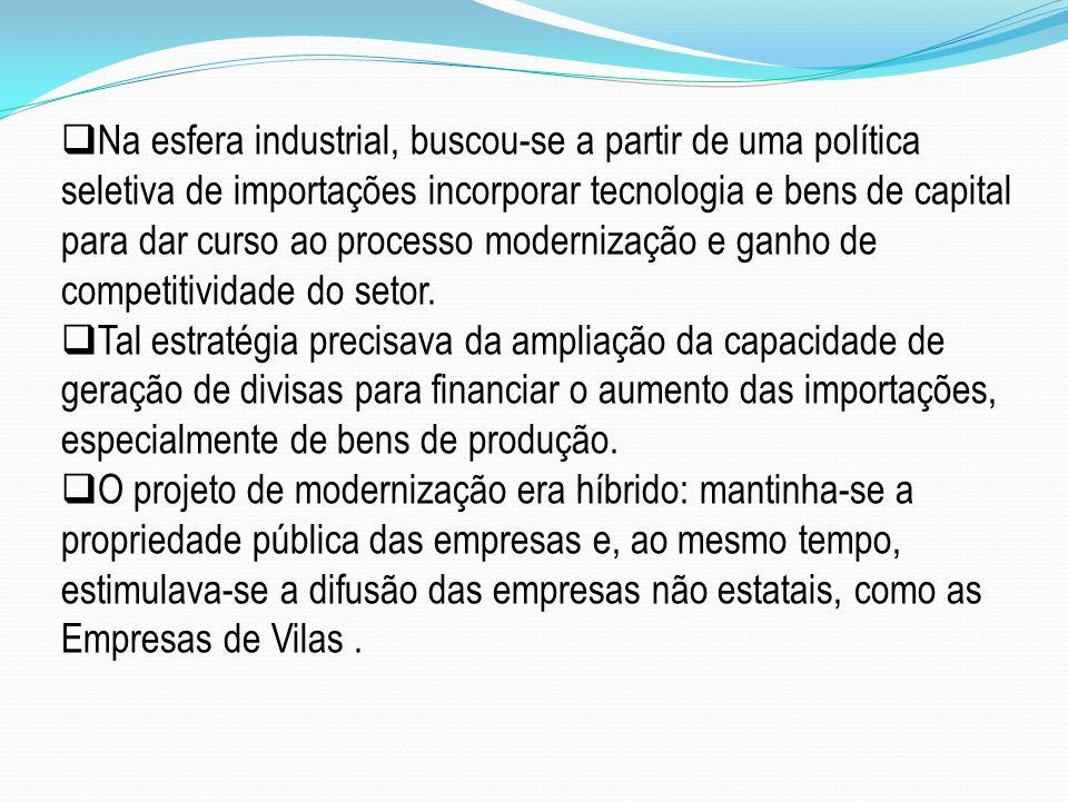 Na esfera industrial, buscou-se a partir de uma política seletiva de importações incorporar tecnologia e bens de capital para dar curso ao processo mo
