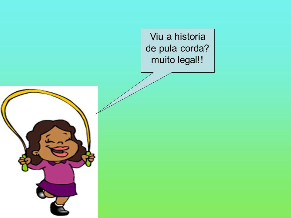 Viu a historia de pula corda? muito legal!!