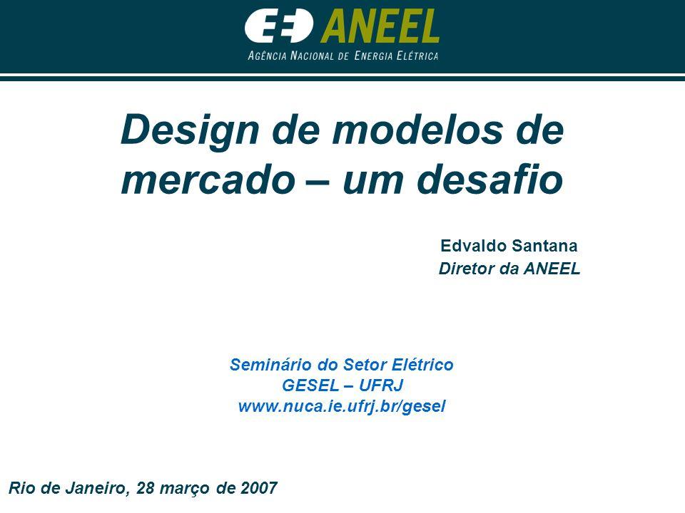 Design de modelos de mercado – um desafio Seminário do Setor Elétrico GESEL – UFRJ www.nuca.ie.ufrj.br/gesel Edvaldo Santana Diretor da ANEEL Rio de J