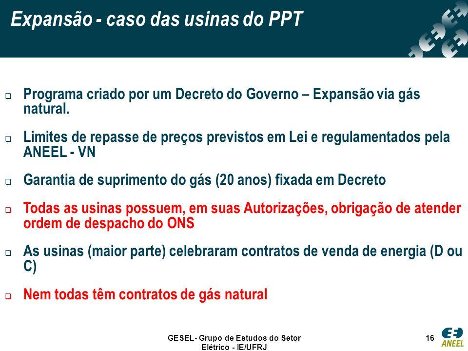 GESEL- Grupo de Estudos do Setor Elétrico - IE/UFRJ 16 Expansão - caso das usinas do PPT Programa criado por um Decreto do Governo – Expansão via gás