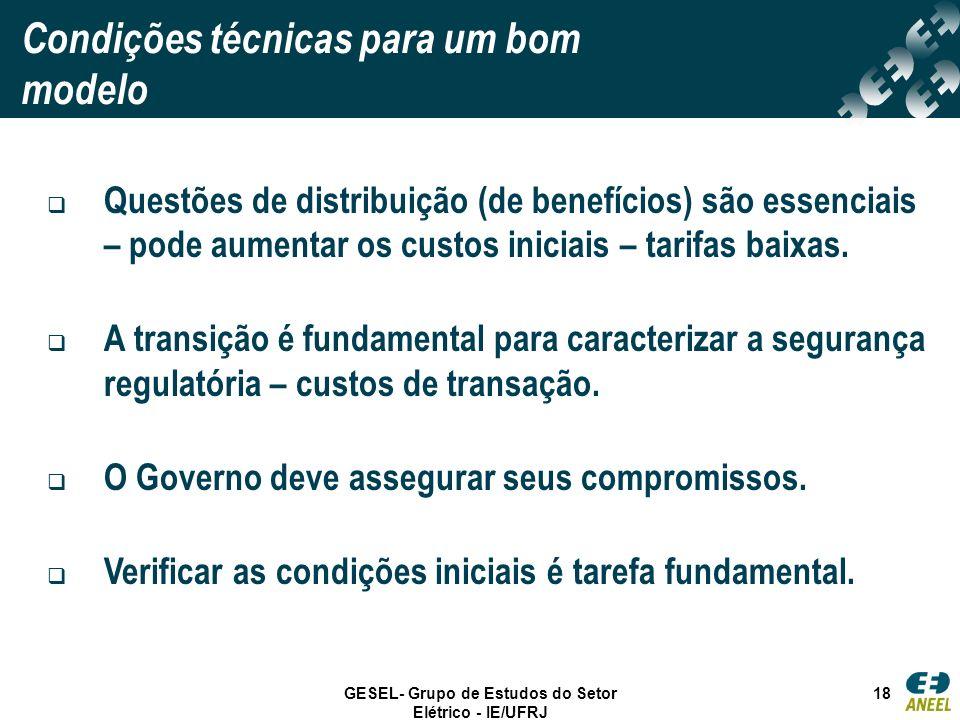 GESEL- Grupo de Estudos do Setor Elétrico - IE/UFRJ 18 Condições técnicas para um bom modelo Questões de distribuição (de benefícios) são essenciais –