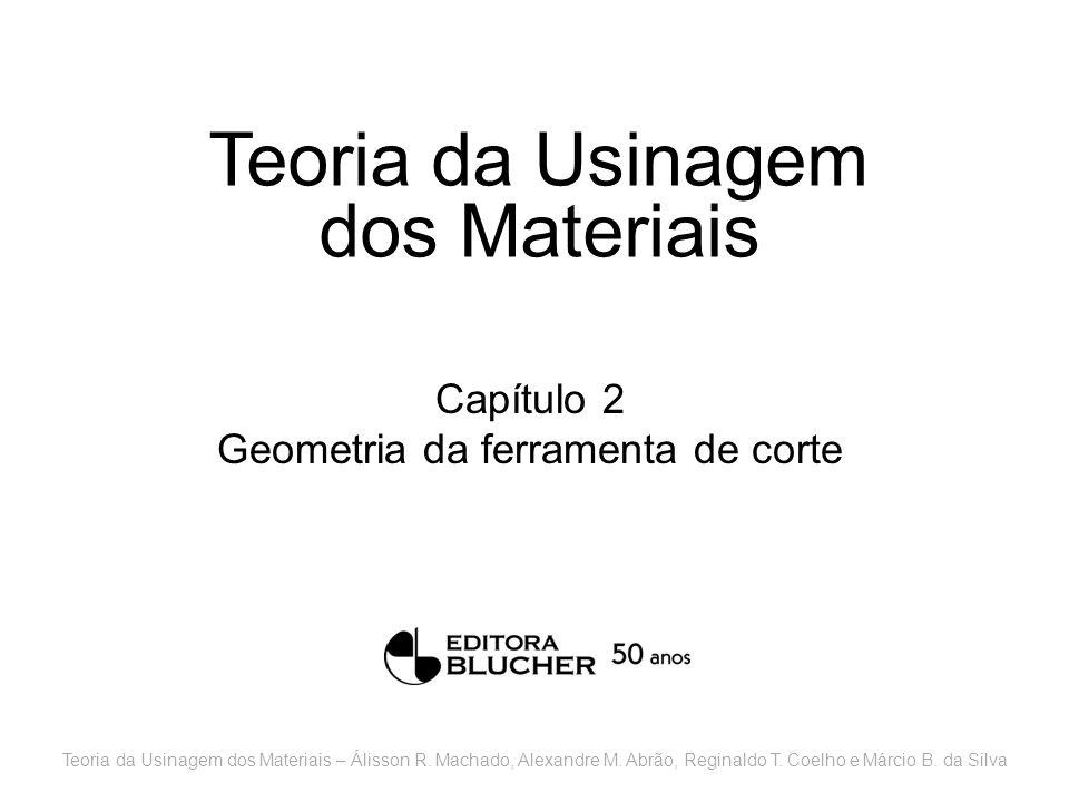 Teoria da Usinagem dos Materiais Capítulo 2 Geometria da ferramenta de corte Teoria da Usinagem dos Materiais – Álisson R. Machado, Alexandre M. Abrão