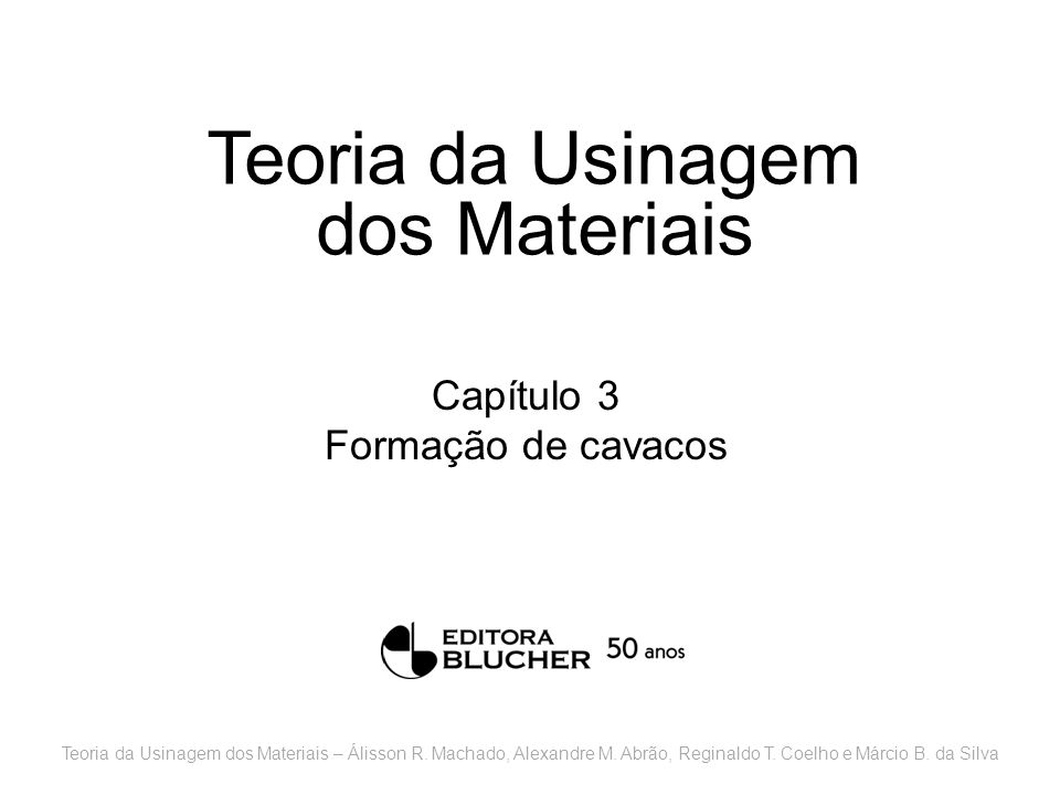 Teoria da Usinagem dos Materiais Capítulo 3 Formação de cavacos Teoria da Usinagem dos Materiais – Álisson R. Machado, Alexandre M. Abrão, Reginaldo T