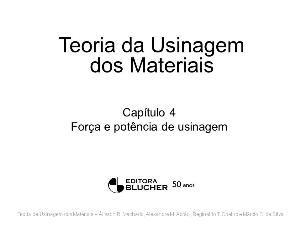 Teoria da Usinagem dos Materiais Capítulo 4 Força e potência de usinagem Teoria da Usinagem dos Materiais – Álisson R. Machado, Alexandre M. Abrão, Re