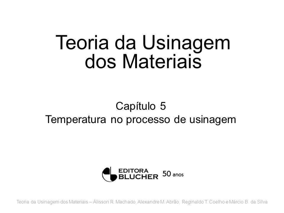 Teoria da Usinagem dos Materiais Capítulo 5 Temperatura no processo de usinagem Teoria da Usinagem dos Materiais – Álisson R. Machado, Alexandre M. Ab
