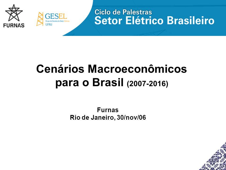 Cenários Macroeconômicos para o Brasil (2007-2016) Furnas Rio de Janeiro, 30/nov/06